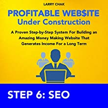 Profitable Website Under Construction - Step 6: Search Engine Optimization: A Proven Step-by-Step System for Building an Amazing Money Making Website That Generates Income for a Long Term (       UNABRIDGED) by Larry Chak Narrated by Robert Gazy