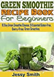 Green Smoothie Recipe Book For Beginners: 10 Day Green Smoothie Cleanse: 51 Essential Gluten-Free, Dairy-Free Green Smoothies to Help You lose Up to 15 Lbs. in 10 Days