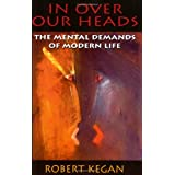 In Over Our Heads: The Mental Demands of Modern Life ~ Robert Kegan