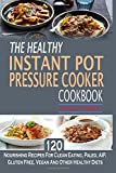 The Healthy Instant Pot Pressure Cooker Cookbook: 120 Nourishing Recipes For Clean Eating, Paleo, AIP, Gluten Free, Vegan And Other Healthy Diets