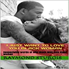 I Just Want to Love You Black Woman: Respectable Words of Why Black Men Love Black Women Hörbuch von Raymond Sturgis Gesprochen von: Paul Richardson