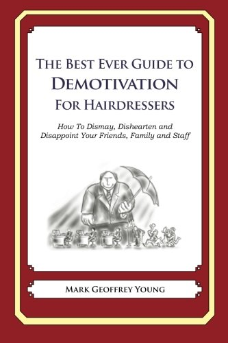 The Best Ever Guide to Demotivation for Hairdressers: How To Dismay, Dishearten and Disappoint Your Friends, Family and Staff
