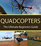 Quadcopters : The Ultimate Beginners Guide