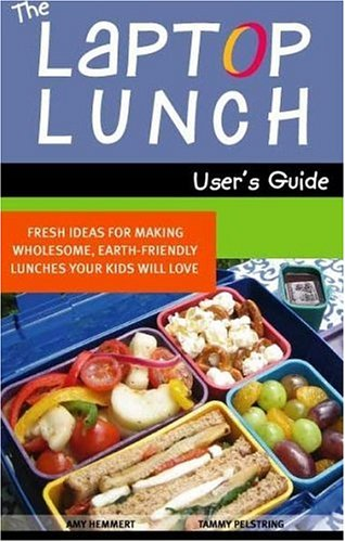 The Laptop Lunch User's Guide: Fresh Ideas for Making Wholesome, Earth-friendly Lunches Your Kids Will Love, Amy Hemmert, Tammy Pelstring