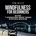 Mindfulness for Beginners: 28 Steps to Becoming More Present Through Mindfulness Meditation Audiobook by Tom Miles Narrated by Sean Householder