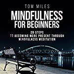 Mindfulness for Beginners: 28 Steps to Becoming More Present Through Mindfulness Meditation | Tom Miles