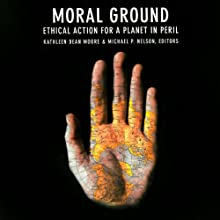 Moral Ground: Ethical Action for a Planet in Peril (       UNABRIDGED) by Kathleen Dean Moore (editor), Michael P. Nelson (editor), Desmond Tutu (foreword) Narrated by Kevin Stillwell