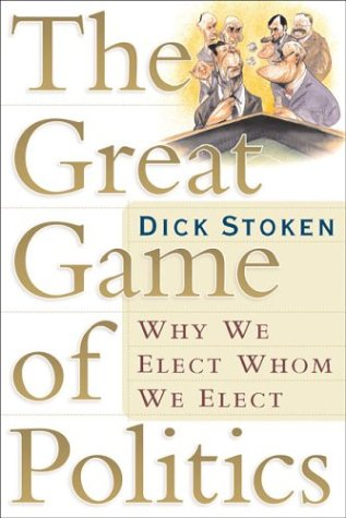 The Great Game of Politics: Why We Elect, Whom We Elect, Dick Stoken