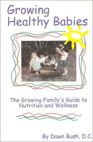 Growing Healthy Babies : The Growing Family'S Guide To Nutrition And Wellness