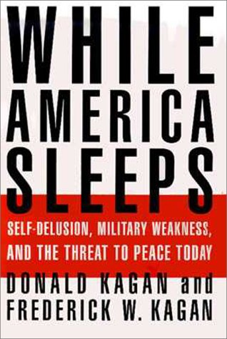 While America Sleeps : Self-Delusion, Military Weakness, and the Threat to Peace Today, DONALD KAGAN, FREDERICK W. KAGAN