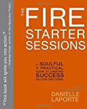 img - for The Fire Starter Sessions: A Soulful + Practical Guide to Creating Success on Your Own Terms book / textbook / text book