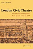 Anne Lancashire London Civic Theatre: City Drama and Pageantry from Roman Times to 1558