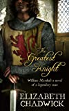 The Greatest Knight: The Story of William Marshal Elizabeth Chadwick