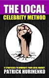 The Local Celebrity Method: 5 Strategies To Dominate Your Local Market