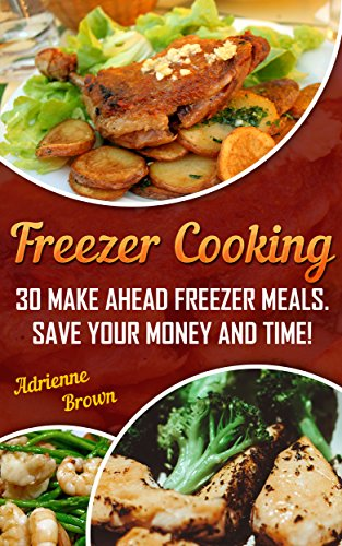 Freezer Cooking: 30 Make Ahead Freezer Meals. Save Your Money and Time! by Adrienne Brown