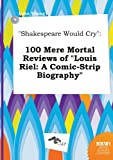 &quot;Shakespeare Would Cry&quot;: 100 Mere Mortal Reviews of &quot;Louis Riel: A Comic-Strip Biography&quot;