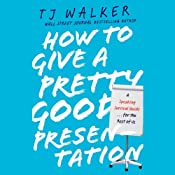 How to Give a Pretty Good Presentation: A Speaking Survival Guide for the Rest of Us | [T. J. Walker]