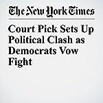 Court Pick Sets Up Political Clash as Democrats Vow Fight | Julie Hirschfeld Davis,Mark Landler