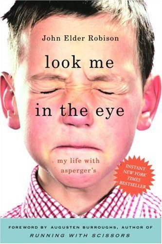 """""""As sweet & funny & sad & true & heartfelt a memoir as one could find."""" —Augusten Burroughs  Look Me in the Eye: My Life with Asperger's By John Elder Robison"""