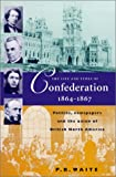 The Life and Times of Confederation 1864-1867: Politics, Newsapers and the Union of British North America