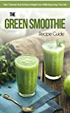 The Green Smoothie Recipe Guide: Diet, Cleanse And Achieve Weight Loss While Improving Your Life