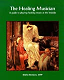 The Healing Musician : A Guide to Playing Healing Music at the Bedside