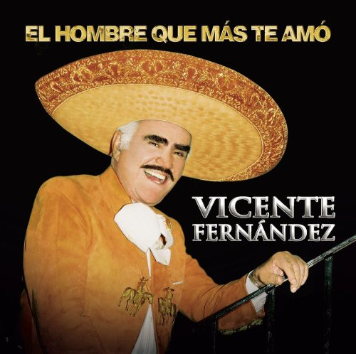Vicente Fernandez - El Hombre Que Mas Te Amo - Zortam Music