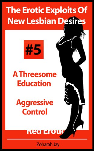 The Erotic Exploits Of New Lesbian Desires - A Threesome Education and Aggressive Control (Red Erotica)
