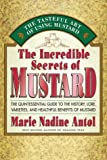 The Incredible Secrets of Mustard: The Quintessential Guide to the History, Lore, Varieties, and Benefits