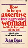 Jean Baer How to be an Assertive (Not Aggressive) Woman in Life, in Love, and on the Job: A Total Guide to Self-Assertiveness (Signet)