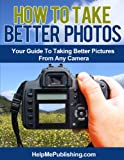 How To Take Better Photos - Your Guide To Taking Better Pictures From Any Camera