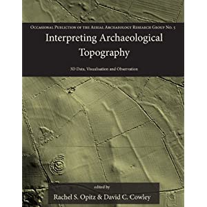 Interpreting Archaeological Topography: Lasers, 3D Data, Observation, Visualisation and Applications