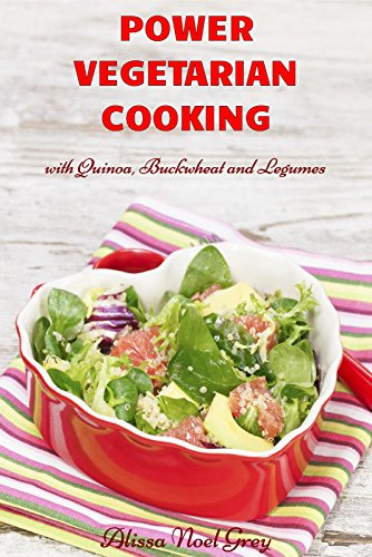 Power Vegetarian Cooking: with Quinoa, Buckwheat and Legumes (Vegetarian Diet, Vegetarian Cookbook, Vegetarian Recipes Book 1) by Alissa Noel Grey