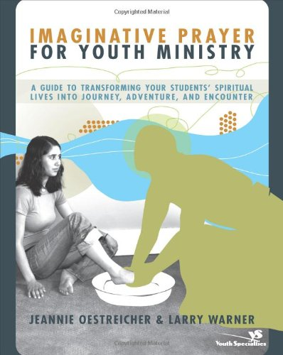 Imaginative Prayer for Youth Ministry: A Guide to Transforming Your Students' Spiritual Lives into Journey, Adventure, a