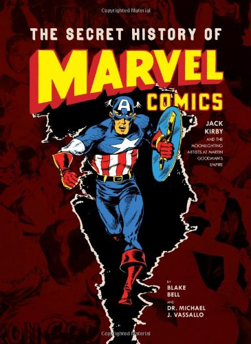 The Secret History of Marvel Comics: Jack Kirby and the Moonlighting Artists at Martin Goodman's Empire by Blake Bell and Michael Vassallo