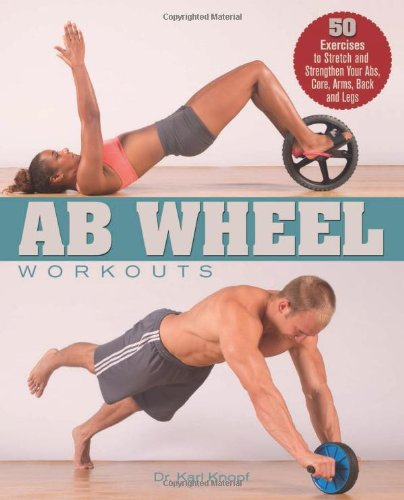 Ab Wheel Workouts: 50 Exercises to Stretch and Strengthen Your Abs, Core, Arms, Back and Legs PDF