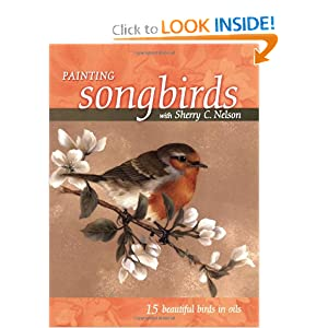 Painting Songbirds with Sherry C. Nelson: 15 Beautiful Birds in Oil Sherry C. Nelson