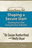 Shaping a Secure Start: Parenting Your Child During the First 18 Months (Raising Happier Kids)