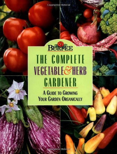 Burpee: The Complete Vegetable & Herb Gardener: A Guide to Growing Your Garden Organically