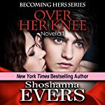 Over Her Knee (Novella 1): Dominatrix Fantasy Series, a FemDom BDSM Erotica Novella, #1 | Shoshanna Evers