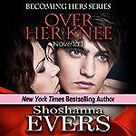 Over Her Knee (Novella 1): Dominatrix Fantasy Series, a FemDom BDSM Erotica Novella, #1 | Shoshanna Evers