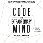 The Code of the Extraordinary Mind: 10 Unconventional Laws to Redefine Your Life and Succeed on Your Own Terms | Vishen Lakhiani