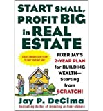 img - for [(Start Small, Profit Big in Real Estate: Fixer Jay's 2-year Plan for Building Wealth, Starting from Scratch )] [Author: Jay P. DeCima] [Jan-2005] book / textbook / text book