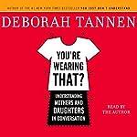 You're Wearing That?: Understanding Mothers and Daughters in Conversation | Deborah Tannen