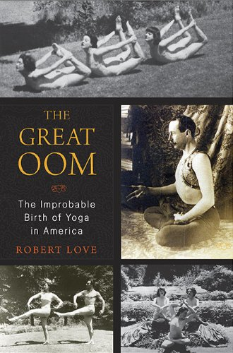 The Great Oom: The Improbable Birth of Yoga in America: Robert Love: Amazon.com: Books