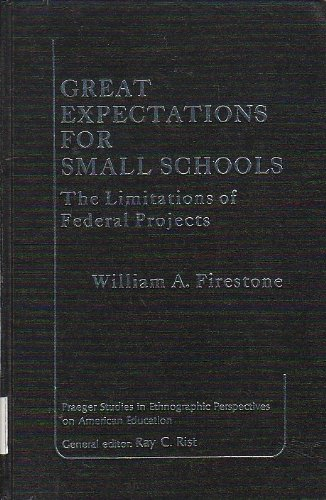 Great Expectations for Small Schools: Perils of Federal Programmes (Praeger studies in ethnographic perspectives on American education), Firestone, William A.