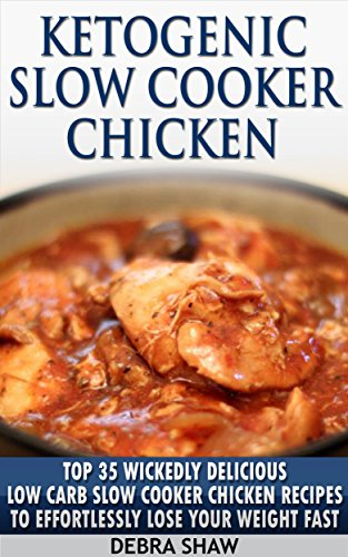 Ketogenic Slow Cooker Chicken: Top 35 Wickedly Delicious Low Carb Slow Cooker Chicken Recipes To Effortlessly Lose Your Weight FAST (Low Carbohydrate,Slow Cooking,Meat Seasoning) by Debra Shaw