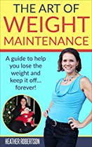 The Art Of Weight Maintenance: A Guide To Help You Lose The Weight And Keep It Off... Forever!
