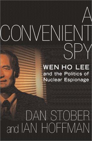 A Convenient Spy: Wen Ho Lee and the Politics of Nuclear Espionage, Dan Stober, Ian Hoffman