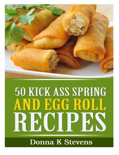50 Kick Ass Spring and Egg Roll Recipes by Donna K Stevens